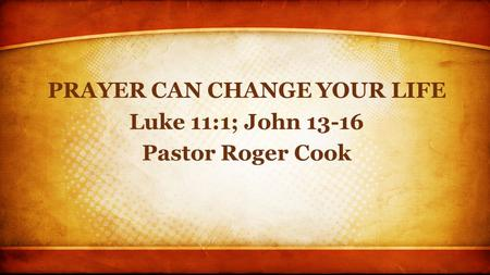 PRAYER CAN CHANGE YOUR LIFE Luke 11:1; John 13-16 Pastor Roger Cook.