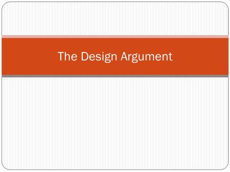 The Design Argument. There are 4 arguments in the Design argument. 1. The argument from analogy (For and Against) 2. The argument from cause and effect.