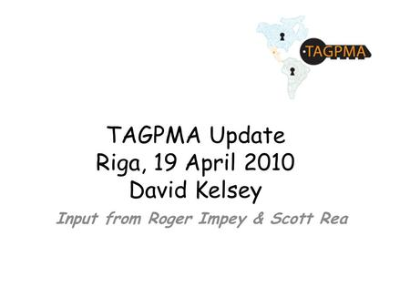 TAGPMA Update Riga, 19 April 2010 David Kelsey Input from Roger Impey & Scott Rea.