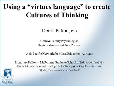 "Using a ""virtues language"" to create Cultures of Thinking Derek Patton, PhD Child & Family Psychologist, Registered Australia & New Zealand Asia Pacific."