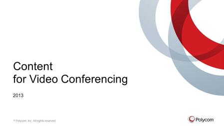 © Polycom, Inc. All rights reserved. Content for Video Conferencing 2013.