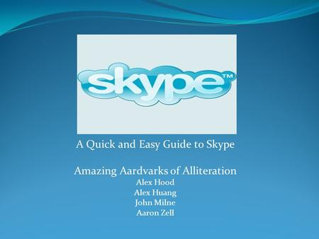 A Quick and Easy Guide to Skype Amazing Aardvarks of Alliteration Alex Hood Alex Huang John Milne Aaron Zell.