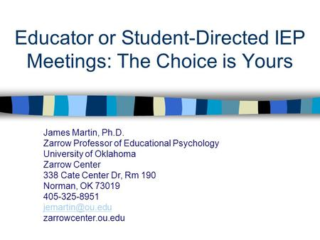 Educator or Student-Directed IEP Meetings: The Choice is Yours James Martin, Ph.D. Zarrow Professor of Educational Psychology University of Oklahoma Zarrow.