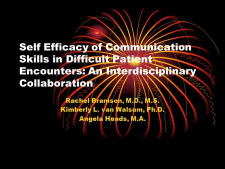 Self Efficacy of Communication Skills in Difficult Patient Encounters: An Interdisciplinary Collaboration Rachel Bramson, M.D., M.S. Kimberly L. van Walsum,