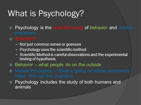 What is Psychology?  Psychology is the scientific study of behavior and mental processes  Scientific? Not just common sense or guesses Psychology uses.