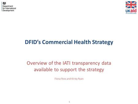 1 DFID's Commercial Health Strategy Overview of the IATI transparency data available to support the strategy Fiona Ross and Kirsty Ryan.