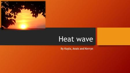 Heat wave By Kayla, Anais and Kerryn. What is a heat wave? A heat wave is a very long period of really hot weather. which may be accompanied by high humidity.