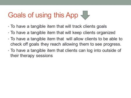 Goals of using this App To have a tangible item that will track clients goals To have a tangible item that will keep clients organized To have a tangible.