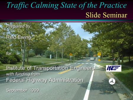 Traffic Calming State of the Practice Slide Seminar Prepared by Reid Ewing for Institute of Transportation Engineers with funding from Federal Highway.