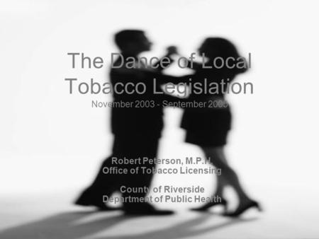 The Dance of Local Tobacco Legislation November 2003 - September 2005 Robert Peterson, M.P.H. Office of Tobacco Licensing County of Riverside Department.