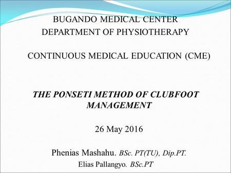 BUGANDO MEDICAL CENTER DEPARTMENT OF PHYSIOTHERAPY CONTINUOUS MEDICAL EDUCATION (CME) THE PONSETI METHOD OF CLUBFOOT MANAGEMENT 26 May 2016 Phenias Mashahu.