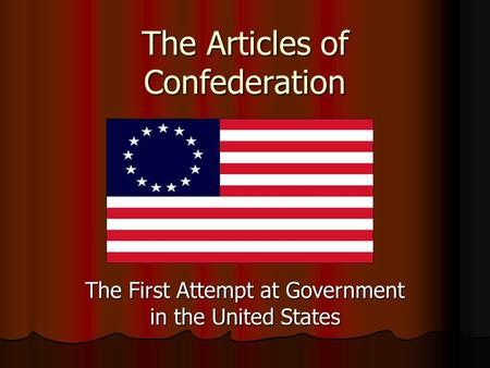 The Articles of Confederation The First Attempt at Government in the United States.