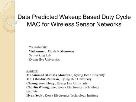 Data Predicted Wakeup Based Duty Cycle MAC for Wireless Sensor Networks Presented By: Muhammad Mostafa Monowar Networking Lab Kyung Hee University. Authors:
