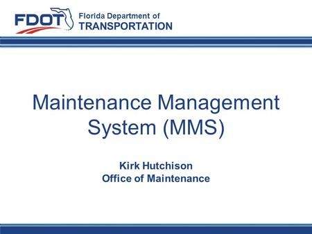 Maintenance Management System (MMS) Florida Department of TRANSPORTATION Kirk Hutchison Office of Maintenance.