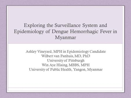Exploring the Surveillance System and Epidemiology of Dengue Hemorrhagic Fever in Myanmar Ashley Vineyard, MPH in Epidemiology Candidate Wilbert van Panhuis,