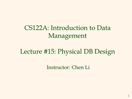 1 CS122A: Introduction to Data Management Lecture #15: Physical DB Design Instructor: Chen Li.