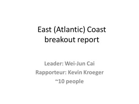 East (Atlantic) Coast breakout report Leader: Wei-Jun Cai Rapporteur: Kevin Kroeger ~10 people.