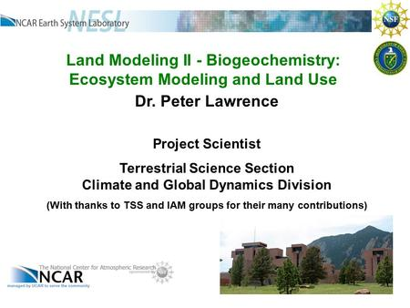 Land Modeling II - Biogeochemistry: Ecosystem Modeling and Land Use Dr. Peter Lawrence Project Scientist Terrestrial Science Section Climate and Global.