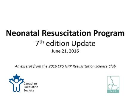 Neonatal Resuscitation Program 7 th edition Update June 21, 2016 An excerpt from the 2016 CPS NRP Resuscitation Science Club.