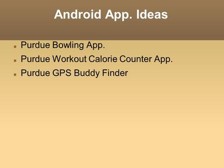 Android App. Ideas Purdue Bowling App. Purdue Workout Calorie Counter App. Purdue GPS Buddy Finder.