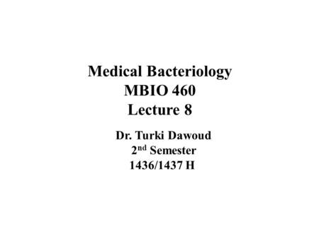 Medical Bacteriology MBIO 460 Lecture 8 Dr. Turki Dawoud 2 nd Semester 1436/1437 H.