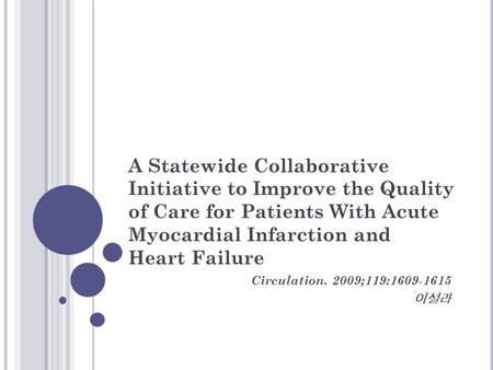 A Statewide Collaborative Initiative to Improve the Quality of Care for Patients With Acute Myocardial Infarction and Heart Failure Circulation. 2009;119:1609-1615.