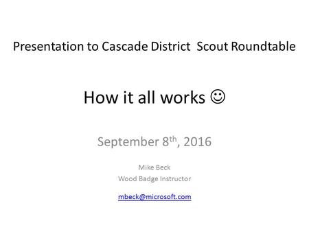 How it all works September 8 th, 2016 Mike Beck Wood Badge Instructor Presentation to Cascade District Scout Roundtable.