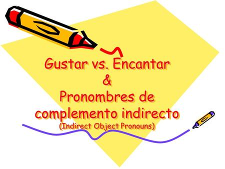 Gustar vs. Encantar & Pronombres de complemento indirecto (Indirect Object Pronouns)