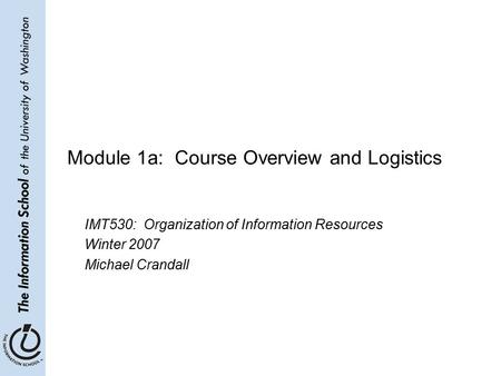 Module 1a: Course Overview and Logistics IMT530: Organization of Information Resources Winter 2007 Michael Crandall.