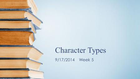 Character Types 9/17/2014 Week 5. What are character types?