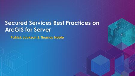 Secured Services Best Practices on ArcGIS for Server Patrick Jackson & Thomas Noble.