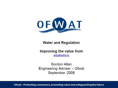 Ofwat – Protecting consumers, promoting value and safeguarding the future Water and Regulation Improving the value from statistics Gordon Allan Engineering.