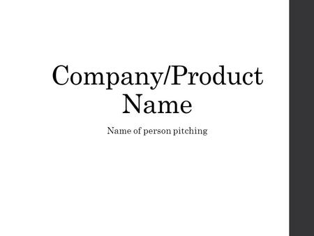 Name of person pitching Company/Product Name. The Problem Describe the problem your company/ product will address. Who has this problem? Why is it an.