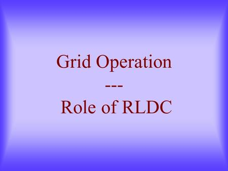 Grid Operation --- Role of RLDC. Contents Load Generation Balance Electricity Accounting Real Time Trends ABT Feedback Inter Regional Exchanges Loading.