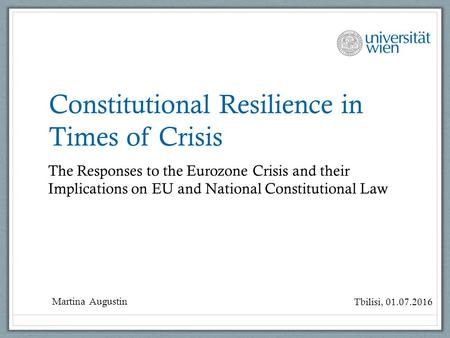 Constitutional Resilience in Times of Crisis The Responses to the Eurozone Crisis and their Implications on EU and National Constitutional Law Martina.