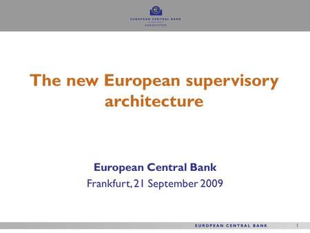 1 1 European Central Bank Frankfurt, 21 September 2009 The new European supervisory architecture.