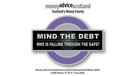 Money Advice Scotland Annual Conference & Exhibition 2016 Crieff Hydro, 2 nd & 3 rd June 2016.