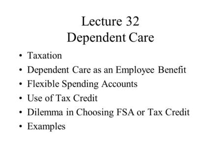 Lecture 32 Dependent Care Taxation Dependent Care as an Employee Benefit Flexible Spending Accounts Use of Tax Credit Dilemma in Choosing FSA or Tax Credit.