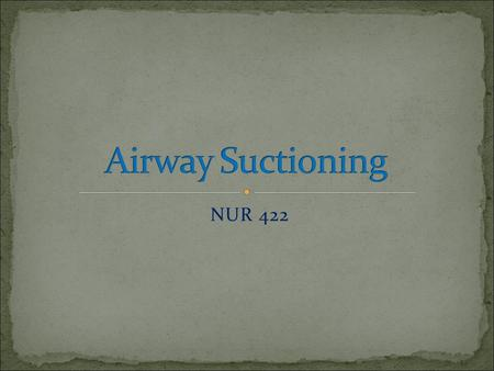 NUR 422. 1- Definition of suctioning. 2- Sites for suction. 3- Deferent between oropharengyeal / nasopharyngeal suctioning and endotracheal / tracheostomy.
