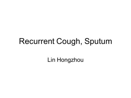 Recurrent Cough, Sputum Lin Hongzhou. Chief Complaint A 11-year-old boy was admitted to the hospital for recurrent cough, sputum for 10 years.