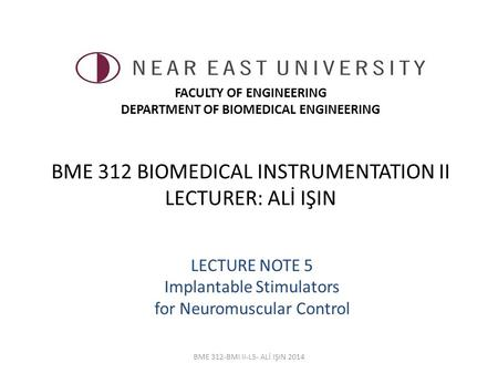 BME 312 BIOMEDICAL INSTRUMENTATION II LECTURER: ALİ IŞIN LECTURE NOTE 5 Implantable Stimulators for Neuromuscular <strong>Control</strong> BME 312-BMI II-L5- ALİ IŞIN 2014.
