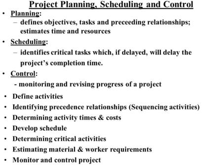 Project Planning, Scheduling and Control Planning: –defines objectives, tasks and preceeding relationships; estimates time and resources Scheduling: –identifies.
