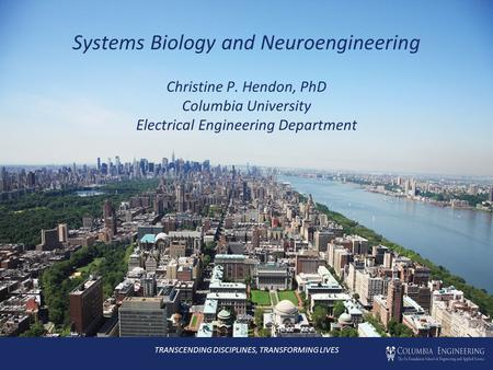 Systems Biology and Neuroengineering Christine P. Hendon, PhD Columbia University Electrical Engineering Department TRANSCENDING DISCIPLINES, TRANSFORMING.
