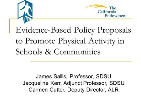 Evidence-Based Policy Proposals to Promote Physical Activity in Schools & Communities James Sallis, Professor, SDSU Jacqueline Kerr, Adjunct Professor,