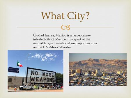  What City? Ciudad Juarez, Mexico is a large, crime- infested city of Mexico. It is apart of the second largest bi-national metropolitan area on the U.S.-Mexico.