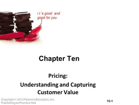 10-1 Copyright © 2012 Pearson Education, Inc. Publishing as Prentice Hall i t 's good and good for you Chapter Ten Pricing: Understanding and Capturing.
