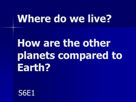 Where do we live? How are the other planets compared to Earth? S6E1.