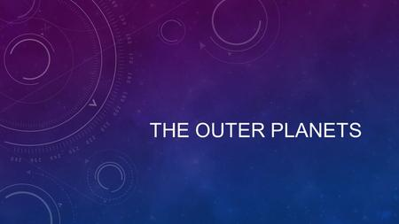 THE OUTER PLANETS. WHAT DO THEY HAVE IN COMMON? Which is the biggest planet? Which has the longest 'day'? Which has the longest 'year'? Which has the.