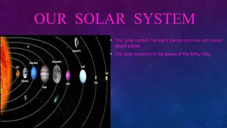 OUR SOLAR SYSTEM The solar system has eight planets and one well known The solar system has eight planets and one well known dwarf planet. Our solar system.