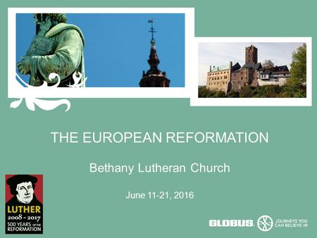 THE EUROPEAN REFORMATION Bethany Lutheran Church June 11-21, 2016.